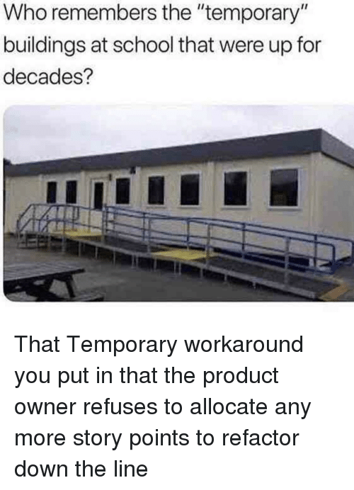 "Refactor: Who remembers the ""temporary""  buildings at school that were up for  decades? That Temporary workaround you put in that the product owner refuses to allocate any more story points to refactor down the line"