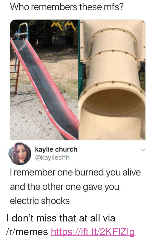 "Alive, Church, and Memes: Who remembers these mfs?  kaylie church  @kayliechh  I remember one burned you alive  and the other one gave you  electric shocks <p>I don't miss that at all via /r/memes <a href=""https://ift.tt/2KFlZIg"">https://ift.tt/2KFlZIg</a></p>"