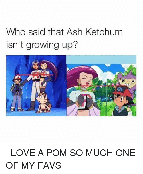 Ashly: Who said that Ash Ketchum  isn't growing up? I LOVE AIPOM SO MUCH ONE OF MY FAVS