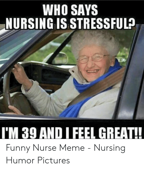 Nurse Meme: WHO SAYS  NURSING IS STRESSFUL?  I'M 39 AND I FEEL GREAT!! Funny Nurse Meme - Nursing Humor Pictures