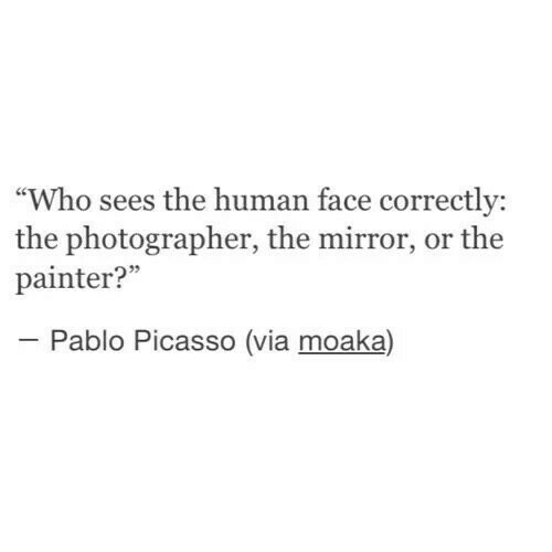 """Pablo Picasso: """"Who sees the human face correctly:  the photographer, the mirror, or the  painter?""""  Pablo Picasso (via moaka)"""