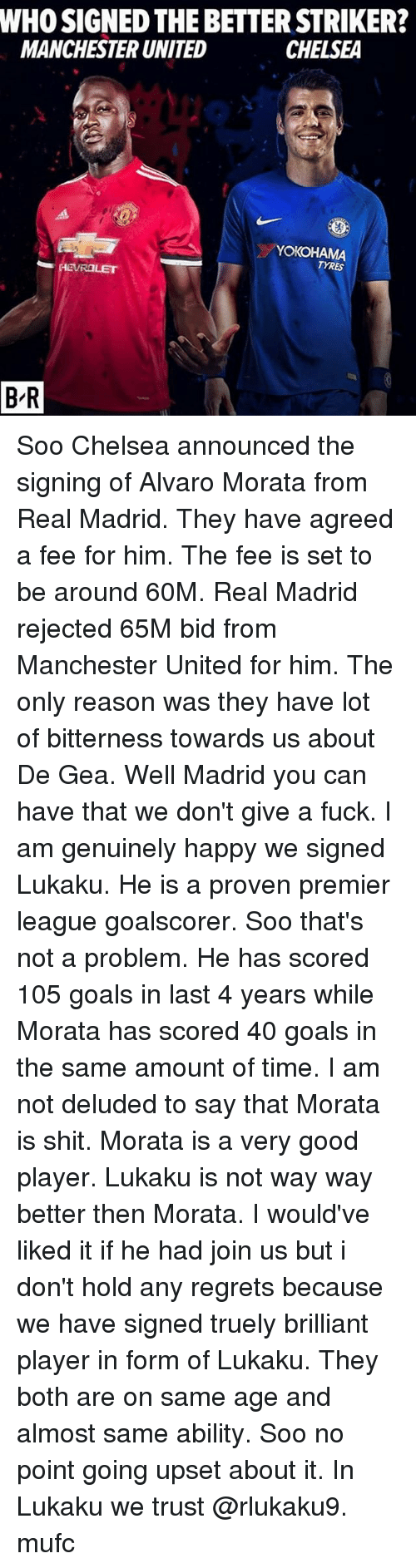 Geas: WHO SIGNED THE BETTER STRIKER?  MANCHESTER UNITED  CHELSEA  YOKOHAMA  TYRES  B-R Soo Chelsea announced the signing of Alvaro Morata from Real Madrid. They have agreed a fee for him. The fee is set to be around 60M. Real Madrid rejected 65M bid from Manchester United for him. The only reason was they have lot of bitterness towards us about De Gea. Well Madrid you can have that we don't give a fuck. I am genuinely happy we signed Lukaku. He is a proven premier league goalscorer. Soo that's not a problem. He has scored 105 goals in last 4 years while Morata has scored 40 goals in the same amount of time. I am not deluded to say that Morata is shit. Morata is a very good player. Lukaku is not way way better then Morata. I would've liked it if he had join us but i don't hold any regrets because we have signed truely brilliant player in form of Lukaku. They both are on same age and almost same ability. Soo no point going upset about it. In Lukaku we trust @rlukaku9. mufc