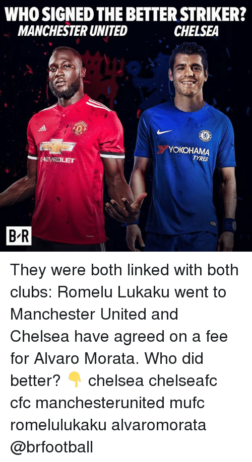 Chelsea, Memes, and Manchester United: WHO SIGNED THE BETTER STRIKER?  MANCHESTER UNITED  CHELSEA  YOKOHAMA  TYRES  데EVROLET  B-R  B'R They were both linked with both clubs: Romelu Lukaku went to Manchester United and Chelsea have agreed on a fee for Alvaro Morata. Who did better? 👇 chelsea chelseafc cfc manchesterunited mufc romelulukaku alvaromorata @brfootball