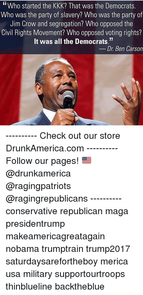 """Ben Carson, Kkk, and Memes: """"Who started the KKK? That was the Democrats  Who was the party of slavery? Who was the party of  Jim Crow and segregation? Who opposed the  Civil Rights Movement? Who opposed voting rights?  It was all the Democrats.""""  Dr. Ben Carson ---------- Check out our store DrunkAmerica.com ---------- Follow our pages! 🇺🇸 @drunkamerica @ragingpatriots @ragingrepublicans ---------- conservative republican maga presidentrump makeamericagreatagain nobama trumptrain trump2017 saturdaysarefortheboy merica usa military supportourtroops thinblueline backtheblue"""