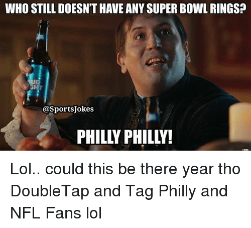 nfl fans: WHO STILL DOESN'T HAVE ANY SUPER BOWL RINGs?  @SportsJokes  PHILLY PHILLY! Lol.. could this be there year tho DoubleTap and Tag Philly and NFL Fans lol