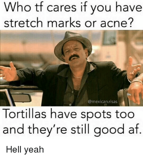 Af, Memes, and Yeah: Who tf c  stretch marks or acne?  ares if you have  @mexican.risas  Tortillas have spots too  and they're still good af Hell yeah