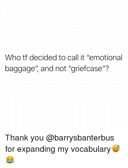 "Funny, Thank You, and Who: Who tf decided to call it ""emotional  baggage"", and not ""griefcase""? Thank you @barrysbanterbus for expanding my vocabulary😅😂"