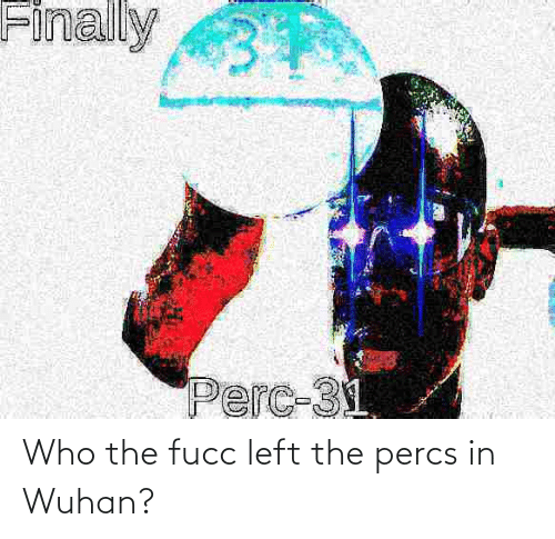 left: Who the fucc left the percs in Wuhan?