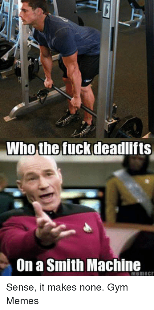 gym memes: Who the fuck deadlifts  On a Smith Machine Sense, it makes none.