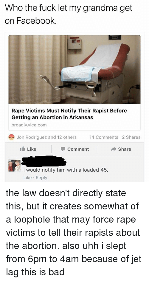 Rapely: Who the fuck let my grandma get  on Facebook.  Rape Victims Must Notify Their Rapist Before  Getting an Abortion in Arkansas  broadly.vice.com  Jon Rodriguez and 12 others  4 Comments 2 Shares  14 Comments 2 Shares  Like  Comment  Share  I would notify him with a loaded 45.  Like Reply the law doesn't directly state this, but it creates somewhat of a loophole that may force rape victims to tell their rapists about the abortion. also uhh i slept from 6pm to 4am because of jet lag this is bad
