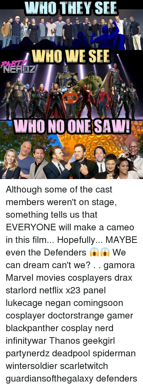 Evenement: WHO THEY SEE  WO WE SEE  WHO WE SEE  PARTY  LIKE A  WHO NO ONE SAW! Although some of the cast members weren't on stage, something tells us that EVERYONE will make a cameo in this film... Hopefully... MAYBE even the Defenders 😱😱 We can dream can't we? . . gamora Marvel movies cosplayers drax starlord netflix x23 panel lukecage negan comingsoon cosplayer doctorstrange gamer blackpanther cosplay nerd infinitywar Thanos geekgirl partynerdz deadpool spiderman wintersoldier scarletwitch guardiansofthegalaxy defenders