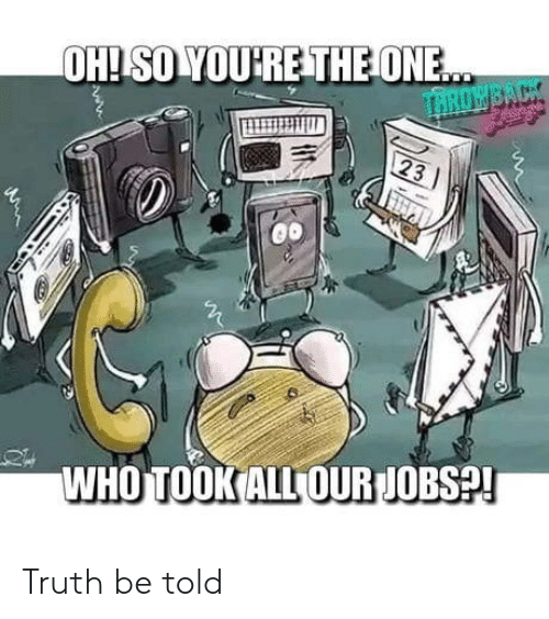 truth be told: WHO TOOK ALL OUR JOBS? Truth be told