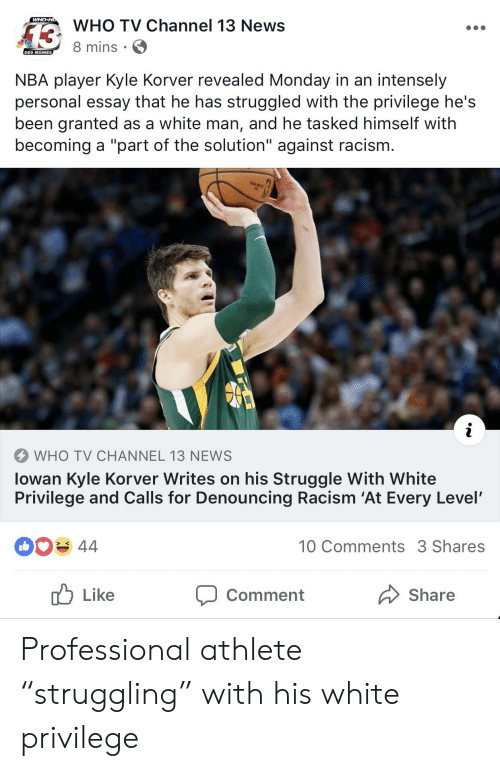 """Nba, News, and Racism: WHO TV Channel 13 News  8 mis  NBA player Kyle Korver revealed Monday in an intensely  personal essay that he has struggled with the privilege he's  been granted as a white man, and he tasked himself with  becoming a """"part of the solution"""" against racism.  WHO TV CHANNEL 13 NEWS  lowan Kyle Korver Writes on his Struggle With White  Privilege and Calls for Denouncing Racism 'At Every Level'  044  10 Comments 3 Shares  Like  Comment  Share Professional athlete """"struggling"""" with his white privilege"""