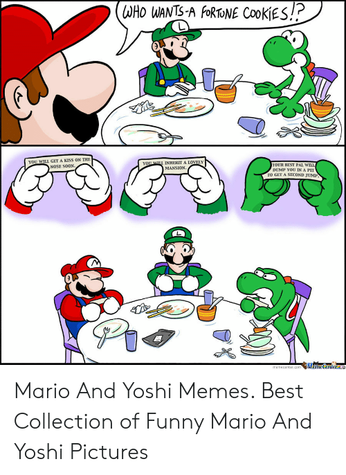 Funny Mario Memes: WHO WANTS-A FORTONE COOKIES!  KISS ON THE  YOU WILL GET  YOU WLL INHERIT  MANSION  LOVELY  YOUR BEST PAL WILL  DUMP YOU IN A PIT  TO GET A SECOND JUMP  NOSE SOON.  memecenter.comMemeCenter Mario And Yoshi Memes. Best Collection of Funny Mario And Yoshi Pictures