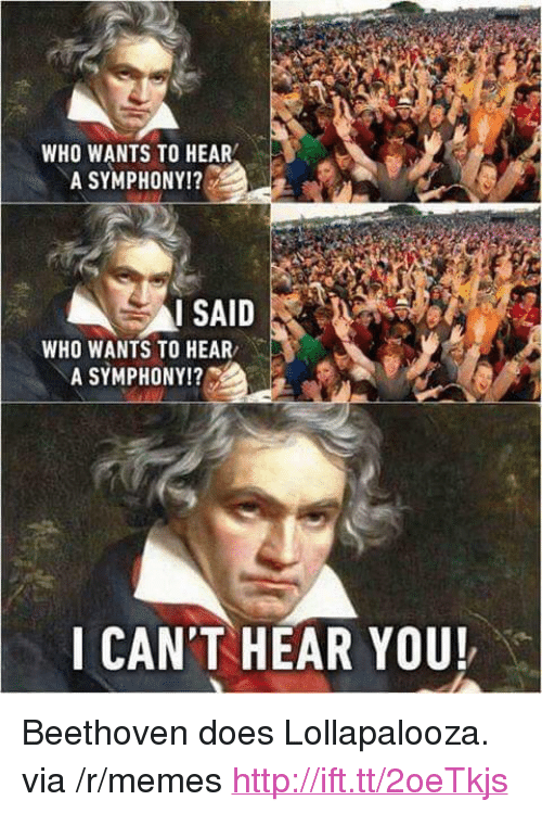 """Memes, Beethoven, and Http: WHO WANTS TO HEAR  A SYMPHONY!?  I SAID  WHO WANTS TO HEAR  A SYMPHONY!?  I CAN'T HEAR YOU! <p>Beethoven does Lollapalooza. via /r/memes <a href=""""http://ift.tt/2oeTkjs"""">http://ift.tt/2oeTkjs</a></p>"""