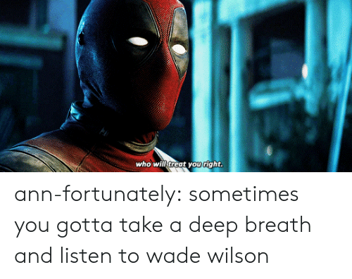 Tumblr, Blog, and Com: Who wilf treat youright ann-fortunately:  sometimes you gotta take a deep breath and listen to wade wilson
