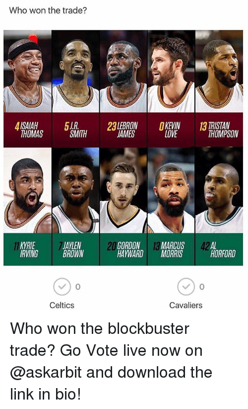 downloader: Who won the trade?  2LEBRON KEVIN  LOVE  TRISTAN  THOMPSON  THOMAS  SMITH  JAMES  KYRIE  IRVING  JAYLEN  BROWN  20  GORDON 13 MARCUS 42AL  HAYWARDMORRIS  HORFORD  Celtics  Cavaliers Who won the blockbuster trade? Go Vote live now on @askarbit and download the link in bio!