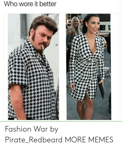 Dank, Fashion, and Memes: Who wore it better  bs Fashion War by Pirate_Redbeard MORE MEMES