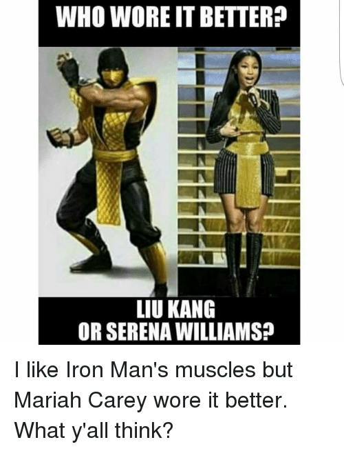 liu kang: WHO WORE IT BETTER?  LIU KANG  OR SERENA WILLIAMSP I like Iron Man's muscles but Mariah Carey wore it better. What y'all think?