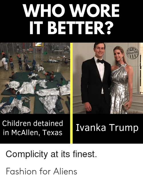 Ivanka: WHO WORE  IT BETTER?  Other98  Children detained  in McAllen, Texas  Ivanka Trump  Complicity at its finest. Fashion for Aliens
