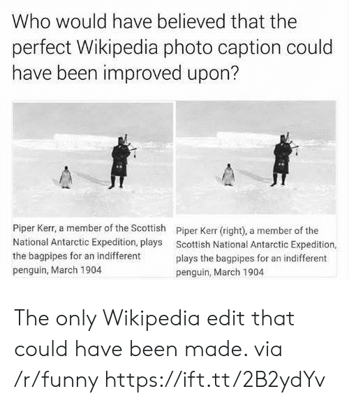 antarctic: Who would have believed that the  perfect Wikipedia photo caption could  have been improved upon?  Piper Kerr, a member of the Scottish  National Antarctic Expedition, plays  the bagpipes for an indifferent  penguin, March 1904  Piper Kerr (right), a member of the  Scottish National Antarctic Expedition,  plays the bagpipes for an indifferent  penguin, March 1904 The only Wikipedia edit that could have been made. via /r/funny https://ift.tt/2B2ydYv