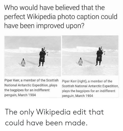 antarctic: Who would have believed that the  perfect Wikipedia photo caption could  have been improved upon?  Piper Kerr, a member of the Scottish  National Antarctic Expedition, plays  the bagpipes for an indifferent  penguin, March 1904  Piper Kerr (right), a member of the  Scottish National Antarctic Expedition,  plays the bagpipes for an indifferent  penguin, March 1904 The only Wikipedia edit that could have been made.