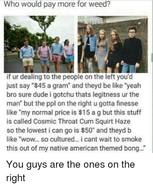 """finess: Who would pay more for weed?  if ur dealing to the people on the left you'd  just say """"$45 a gram"""" and theyd be like """"yeah  bro sure dude i gotchu thats legitness ur the  man"""" but the ppl on the right u gotta finesse  like """"my normal price is $15 a g but this stuff  is called Cosmic Throat Cum Squirt Haze  so the lowest i can go is $50"""" and theyd b  like """"wow... so cultured... i cant wait to smoke  this out of my native american themed bong... You guys are the ones on the right"""