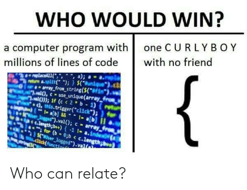 """Click, Computer, and Code: WHO WOULD WIN?  a computer program with one C U RLYBOY  millions of lines of code with no friend  trs &.split); (uniueo  array fron string(S(f  ,this.trigger(""""click"""")i for  ).val); - array  nh e c.lengthb+)-1 1- a.inde  for (b-c.lengong  aser logged"""").valt Who can relate?"""
