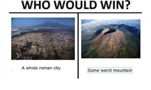 Romanized: WHO WOULD  WIN?  A whole roman city  Some weird mountain