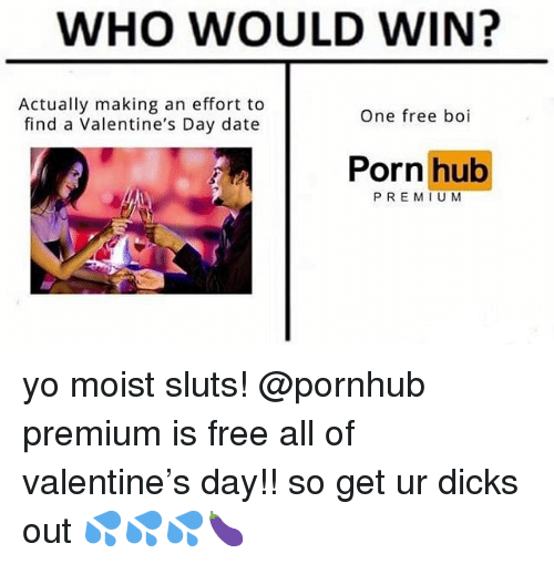 Dank, Dicks, and Porn Hub: WHO WOULD WIN?  Actually making an effort to  find a Valentine's Day date  One free boi  Porn hub  PREMIUM yo moist sluts! @pornhub premium is free all of valentine's day!! so get ur dicks out 💦💦💦🍆