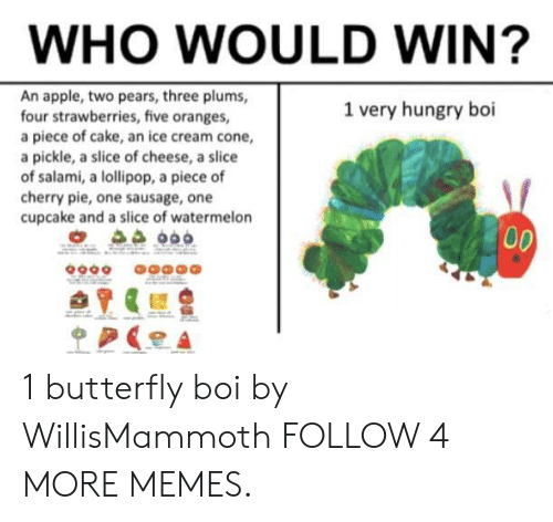 ice cream cone: WHO WOULD WIN?  An apple, two pears, three plums,  four strawberries, five oranges,  a piece of cake, an ice cream cone,  a pickle, a slice of cheese, a slice  of salami, a lollipop, a piece of  cherry pie, one sausage, one  cupcake and a slice of watermelon  1 very hungry boi  00  p 1 butterfly boi by WillisMammoth FOLLOW 4 MORE MEMES.