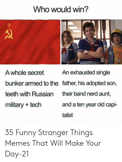 Funny, Memes, and Nerd: Who would win?  An exhausted single  A whole secret  bunker armed to the father, his adopted son,  teeth with Russian  their band nerd aunt,  and a ten year old capi-  military + tech  talist 35 Funny Stranger Things Memes That Will Make Your Day-21