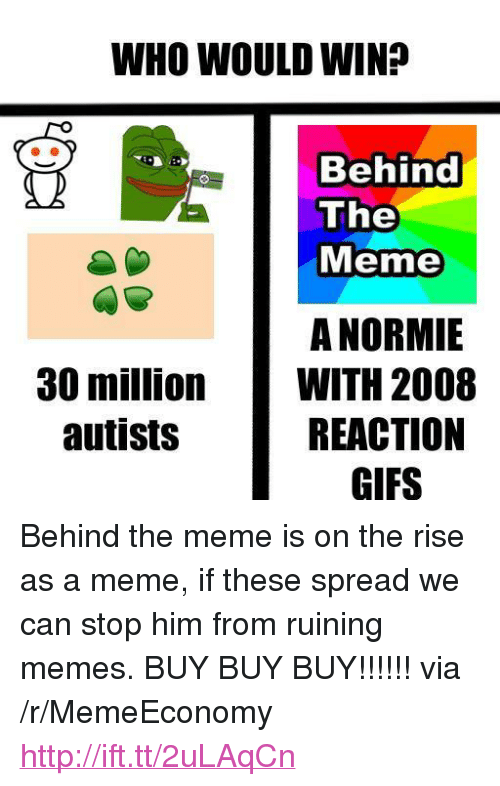 "Autists: WHO WOULD WIN?  Behind  The  Meme  A NORMIE  WITH 2008  REACTION  GIFS  30 million  autists <p>Behind the meme is on the rise as a meme, if these spread we can stop him from ruining memes. BUY BUY BUY!!!!!! via /r/MemeEconomy <a href=""http://ift.tt/2uLAqCn"">http://ift.tt/2uLAqCn</a></p>"