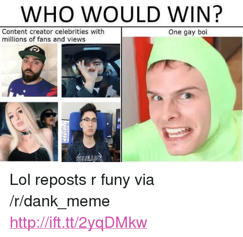 "Dank, Lol, and Meme: WHO WOULD WIN?  Content creator celebrities with  millions of fans and views  One gay boi <p>Lol reposts r funy via /r/dank_meme <a href=""http://ift.tt/2yqDMkw"">http://ift.tt/2yqDMkw</a></p>"