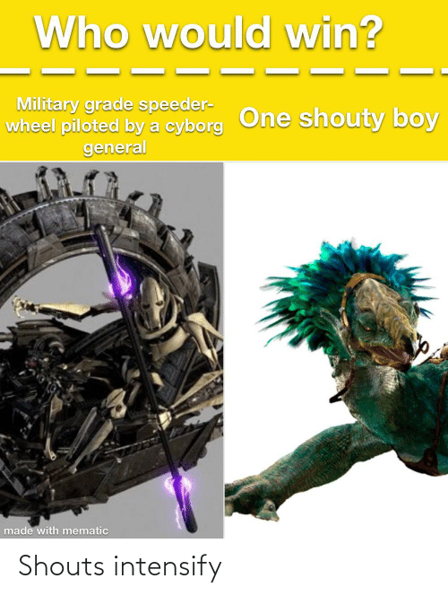 Military Grade: Who would win?  Military grade speeder-  wheel piloted by a cyborg One shouty boy  general  made with mematic Shouts intensify