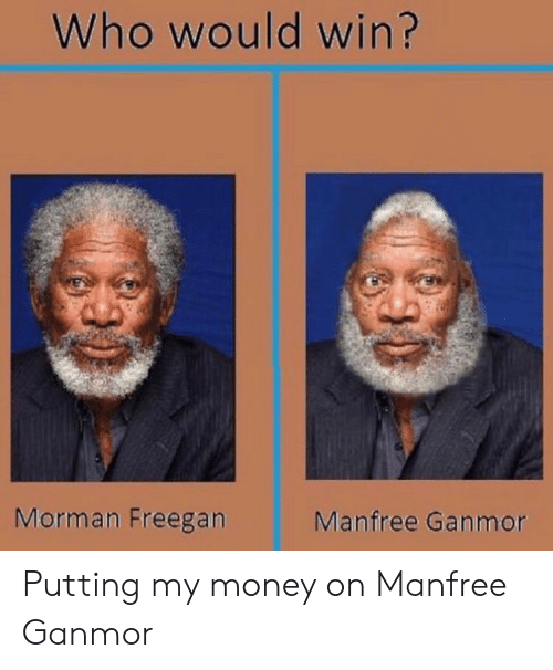 Money, Who, and Morman: Who would win?  Morman Freegan  Manfree Ganmor Putting my money on Manfree Ganmor