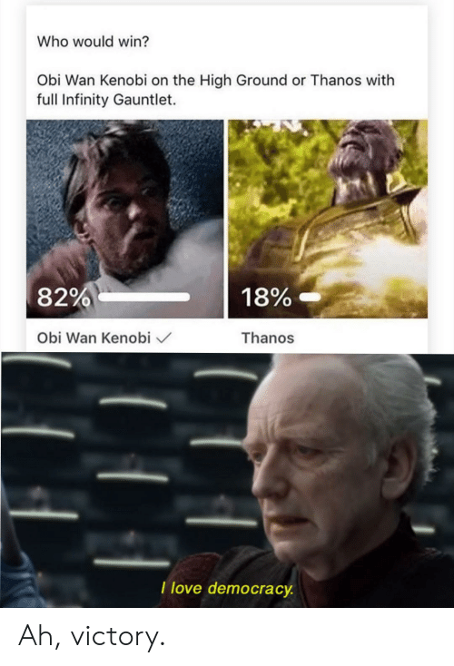 infinity gauntlet: Who would win?  Obi Wan Kenobi on the High Ground or Thanos with  full Infinity Gauntlet.  18%-  82%  Thanos  Obi Wan Kenobi  I love democracy Ah, victory.