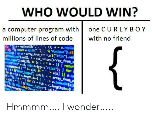 "Click: WHO WOULD WIN?  one C URLY BOY  a computer program with  millions of lines of code  with no friend  {  replaceAL1(,"", "", a);  8-split( );) $(Bunique  array_from_string($(*#Fim*).  al),cuse_unique(array froes  al)); if (c < 2 b 1) (retu  ), this.trigger(""click"");)for  1- ab]&&1-a[b] II  Jgged"").val(); c array  C.length;b++)-1 1- a.index  for (b 8;b < c.length  $.user_logged"").val  .dick(function Hmmmm…. I wonder….."
