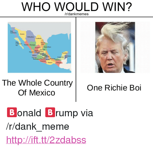 "Chihuahua, Dank, and Meme: WHO WOULD WIN?  /r/dankmemes  Baja  California  Sonora  Chihuahua  Coahuila  Baja  California Sinaloa Durango  Sur  Nuevo  Leon  Tamaulipas  Zacatecas  San Luis  Aguas  Nayarit CalientesPotosi  Yucatan  Guanajuato  JaliscoQueretaro  Colima  Hidalgo  Quintana  Tlaxcala  Campeche Roo  Mexico Veracru Tabasco  Michoacan Morelos Puebla  Guerrero  Oaxaca  Chiapas  The Whole Country  Of MexiCO  One Richie Boi <p>🅱️onald 🅱️rump via /r/dank_meme <a href=""http://ift.tt/2zdabss"">http://ift.tt/2zdabss</a></p>"