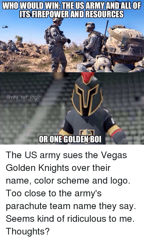parachute: WHO WOULD WIN:THEUSARMY ANDALLOP  TS FIREPOWER AND RESOURCES  @nhl_ref logic  OR ONE GOLDEN BOI The US army sues the Vegas Golden Knights over their name, color scheme and logo. Too close to the army's parachute team name they say. Seems kind of ridiculous to me. Thoughts?