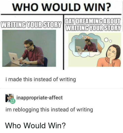 Affect, Who, and Day: WHO WOULD WIN?  WRITING YOURSTORYOYDREAMINGABOUT  DAY  WRITINGYOURSTORY  Oo  i made this instead of writing  inappropriate-affect  im reblogging this instead of writing Who Would Win?