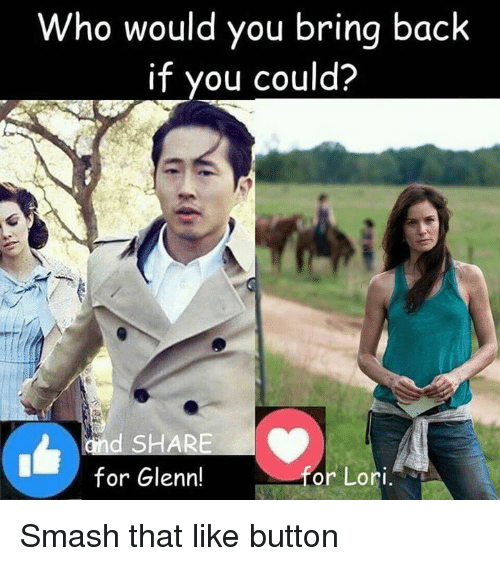 Memes, Smashing, and Back: Who would you bring back  if you could?  d SHARE  for Glenn!  or Lori Smash that like button