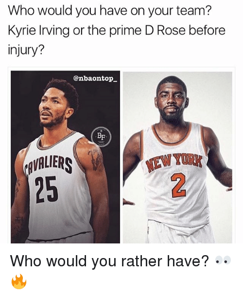 priming: Who would you have on your team?  Kyrie living or the prime D Rose before  injury?  @nbaontop_  BF  AVALIERS  25  TAW TURK  EW YORK Who would you rather have? 👀🔥