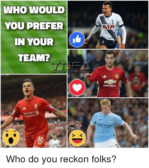 Reckonize: WHO WOULD  YOU PREFER  IN YOUR  TEAM?  Standard  THE EL  OTDALL HUE  AIA  ETIHA Who do you reckon folks?