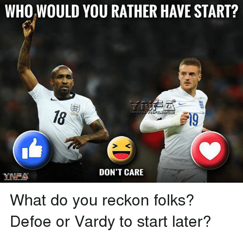 Reckonize: WHO WOULD YOU RATHER HAVE START?  DON'T CARE  YNRA What do you reckon folks? Defoe or Vardy to start later?