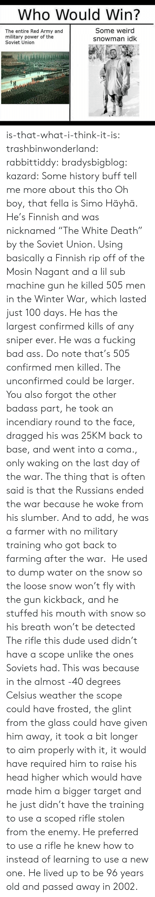 """Breathed: Who WouldWin?  The entire Red Army and  military power of the  Soviet Union  Some weird  snowman idk is-that-what-i-think-it-is:  trashbinwonderland:  rabbittiddy:  bradysbigblog:   kazard:  Some history buff tell me more about this tho  Oh boy, that fella is Simo Häyhä. He's Finnish and was nicknamed """"The White Death"""" by the Soviet Union. Using basically a Finnish rip off of the Mosin Nagant and a lil sub machine gun he killed 505 men in the Winter War, which lasted just 100 days. He has the largest confirmed kills of any sniper ever. He was a fucking bad ass.   Do note that's 505 confirmed men killed. The unconfirmed could be larger. You also forgot the other badass part, he took an incendiary round to the face, dragged his was 25KM back to base, and went into a coma., only waking on the last day of the war. The thing that is often said is that the Russians ended the war because he woke from his slumber.  And to add, he was a farmer with no military training who got back to farming after the war. He used to dump water on the snow so the loose snow won't fly with the gun kickback, and he stuffed his mouth with snow so his breath won't be detected  The rifle this dude used didn't have a scope unlike the ones Soviets had. This was because in the almost -40 degrees Celsius weather the scope could have frosted, the glint from the glass could have given him away, it took a bit longer to aim properly with it, it would have required him to raise his head higher which would have made him a bigger target and he just didn't have the training to use a scoped rifle stolen from the enemy. He preferred to use a rifle he knew how to instead of learning to use a new one. He lived up to be 96 years old and passed away in 2002."""