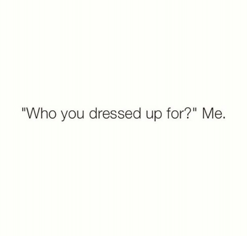 """Dressed Up: Who you dressed up for?"""" Me."""