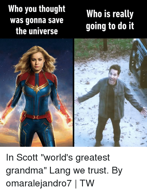 """Dank, Grandma, and Thought: Who you thought  Who is really  going to do it  was gonna save  the universe In Scott """"world's greatest grandma"""" Lang we trust.  By omaralejandro7 