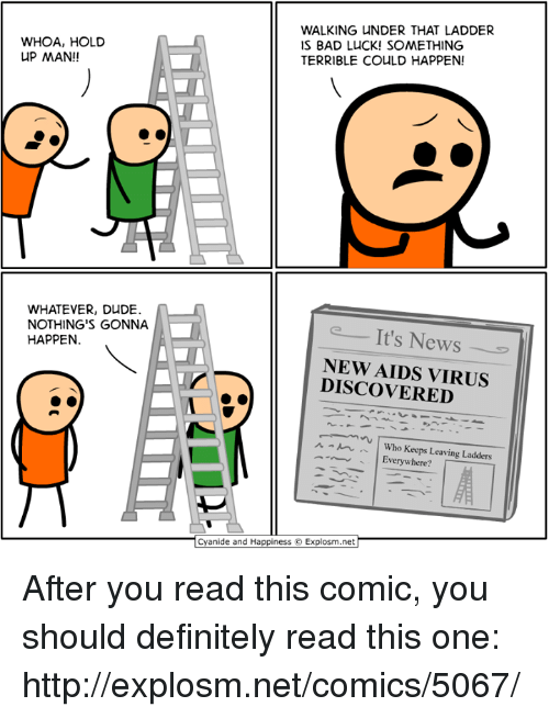 Bad, Dank, and Definitely: WHOA, HOLD  UP MAN!!  WALKING UNDER THAT LADDER  IS BAD LUCK! SOMETHING  TERRIBLE COULD HAPPEN!  WHATEVER, DUDE.  NOTHING'S GONNA  HAPPEN  It's News  NEW AIDS VIRUS  DISCOVERED  ^ m .'' | Who Keeps Leaving Ladders  Everywhere?  Cyanide and Happiness ©. Explosm.net After you read this comic, you should definitely read this one: http://explosm.net/comics/5067/