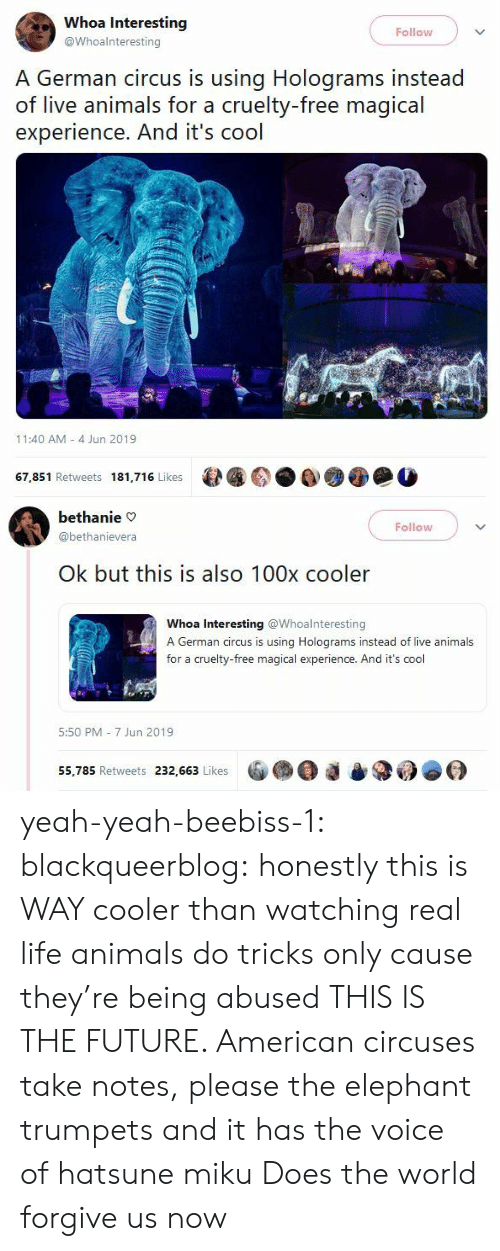 Yeah Yeah: Whoa Interesting  Follow  @Whoalnteresting  A German circus is using Holograms instead  of live animals for a cruelty-free magical  experience. And it's cool  11:40 AM 4 Jun 2019  67,851 Retweets 181,716 Likes   bethanie  Follow  @bethanievera  Ok but this is also 100x cooler  Whoa Interesting @Whoalnteresting  A German circus is using Holograms instead of live animals  for a cruelty-free magical experience. And it's cool  5:50 PM 7 Jun 2019  55,785 Retweets 232,663 Likes yeah-yeah-beebiss-1:  blackqueerblog: honestly this is WAY cooler than watching real life animals do tricks only cause they're being abused THIS IS THE FUTURE. American circuses take notes, please  the elephant trumpets and it has the voice of hatsune miku  Does the world forgive us now